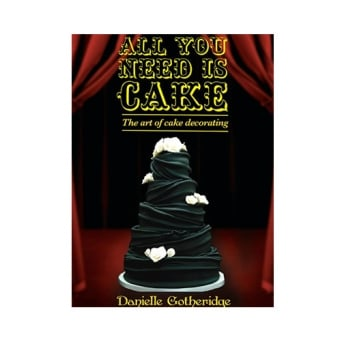 All You Need Is Cake - The Art Of Cake Decorating By Danielle Gotheridge